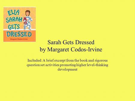 Sarah Gets Dressed by Margaret Codos-Irvine Included: A brief excerpt from the book and rigorous question set activities promoting higher level-thinking.
