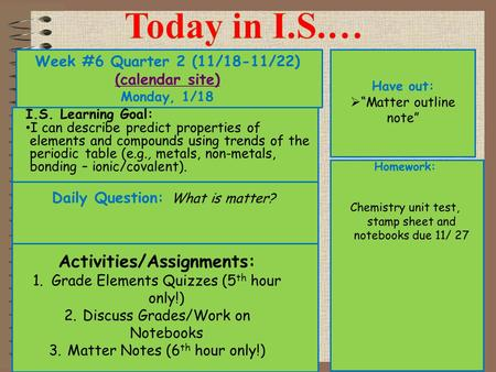 "Week #6 Quarter 2 (11/18-11/22) (calendar site) (calendar site) Monday, 1/18 Have out:  ""Matter outline note"" Activities/Assignments: 1.Grade Elements."