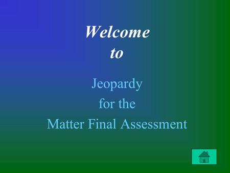Welcome to Jeopardy for the Matter Final Assessment.