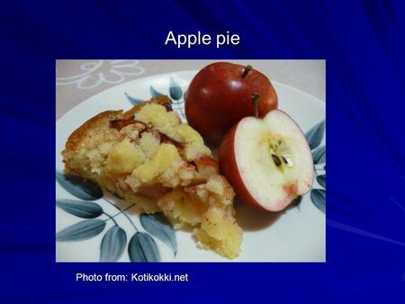 Apple pie Photo from: Kotikokki.net. Ingredients 200 g butter 1,5 dl sugar 3 dl flour 1 egg 0,75 dl milk 1 tsp baking powder 1 tsp vanilla sugar 3-4 apples.