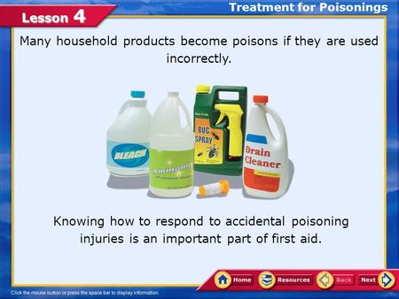 Lesson 4 Treatment for Poisonings Many household products become poisons if they are used incorrectly. Knowing how to respond to accidental poisoning.