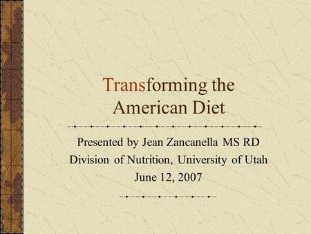 Transforming the American Diet Presented by Jean Zancanella MS RD Division of Nutrition, University of Utah June 12, 2007.