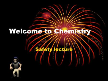 Welcome to Chemistry Safety lecture. Safety Rules The Laboratory is a place for serious work. Points will not be given for following the rules but points.