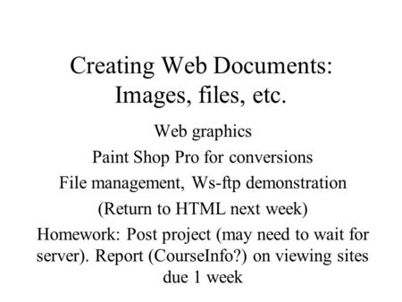 Creating Web Documents: Images, files, etc. Web graphics Paint Shop Pro for conversions File management, Ws-ftp demonstration (Return to HTML next week)