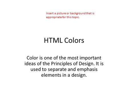 HTML Colors Color is one of the most important ideas of the Principles of Design. It is used to separate and emphasis elements in a design. Insert a picture.