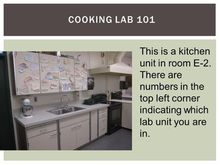 COOKING LAB 101 This is a kitchen unit in room E-2. There are numbers in the top left corner indicating which lab unit you are in.
