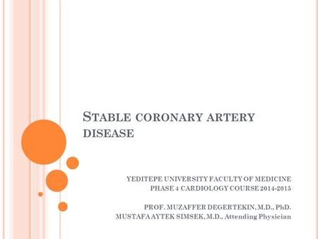 S TABLE <strong>CORONARY</strong> ARTERY DISEASE YEDITEPE UNIVERSITY FACULTY OF MEDICINE PHASE 4 CARDIOLOGY COURSE 2014-2015 PROF. MUZAFFER DEGERTEKIN, M.D., PhD. MUSTAFA.