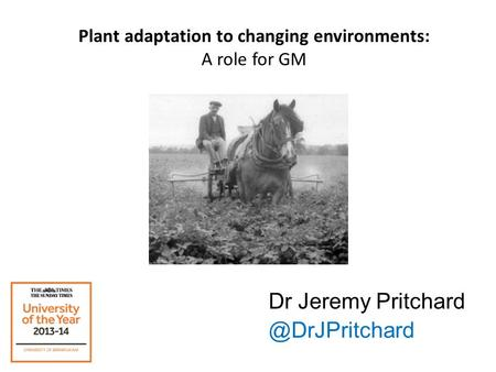 Plant adaptation to changing environments: A role for GM Dr Jeremy