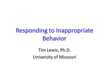 Responding to Inappropriate Behavior Tim Lewis, Ph.D. University of Missouri.
