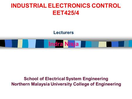 INDUSTRIAL ELECTRONICS CONTROL EET425/4 Lecturers Indra Nisja School of Electrical System Engineering Northern Malaysia University College of Engineering.