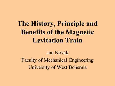 The History, Principle and Benefits of the Magnetic Levitation Train Jan Novák Faculty of Mechanical Engineering University of West Bohemia.