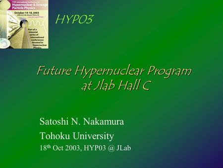 HYP03 Future Hypernuclear Program at Jlab Hall C Satoshi N. Nakamura Tohoku University 18 th Oct 2003, JLab.