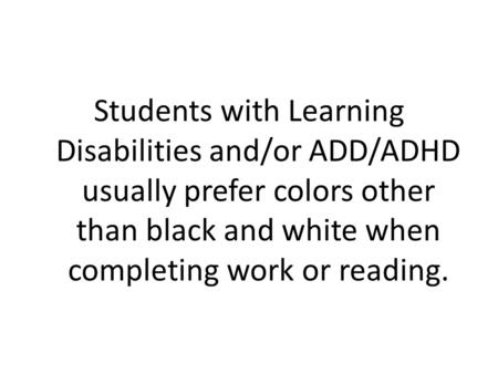 Students with Learning Disabilities and/or ADD/ADHD usually prefer colors other than black and white when completing work or reading.