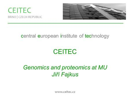 Www.ceitec.cz CEITEC BRNO | CZECH REPUBLIC central european institute of technology CEITEC Genomics and proteomics at MU Jiří Fajkus.