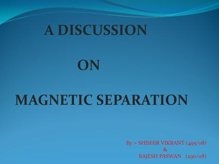 A DISCUSSION ON MAGNETIC SEPARATION By :- SHISHIR VIKRANT (495/08) & RAJESH PASWAN (290/08)