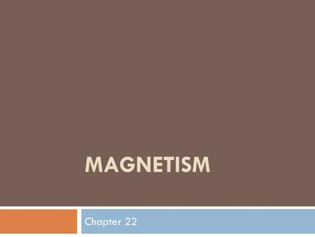 MAGNETISM Chapter 22. Magnetism  Magnetism is a force of attraction or repulsion due to an arrangement of electrons  The Magnetic forces usually are.