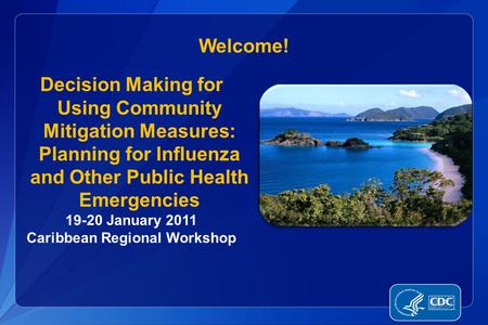 Welcome! Decision Making for Using Community Mitigation Measures: Planning for Influenza and Other Public Health Emergencies 19-20 January 2011 Caribbean.