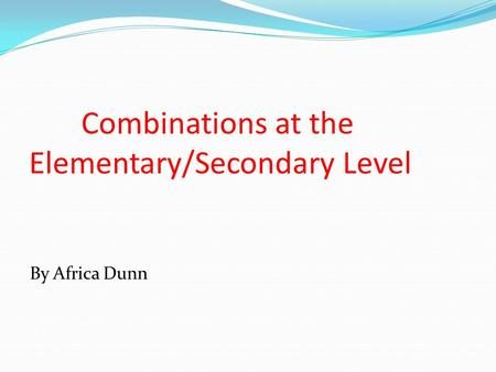 Combinations at the Elementary/Secondary Level By Africa Dunn.