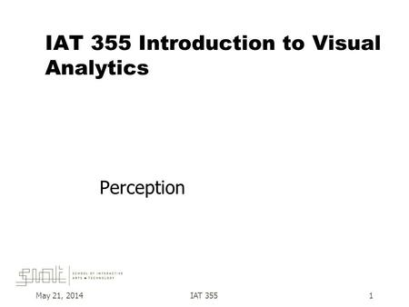 IAT 355 Introduction to Visual Analytics Perception May 21, 2014IAT 3551.