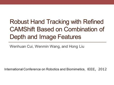 Robust Hand Tracking with Refined CAMShift Based on Combination of Depth and Image Features Wenhuan Cui, Wenmin Wang, and Hong Liu International Conference.