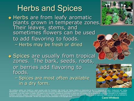 Herbs and Spices  Herbs are from leafy aromatic plants grown in temperate zones. Their leaves, stems, and sometimes flowers can be used to add flavoring.