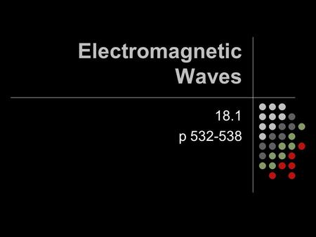 Electromagnetic Waves 18.1 p 532-538. Electromagnetic Waves Are transverse waves consisting of changing electric fields and changing magnetic fields They.