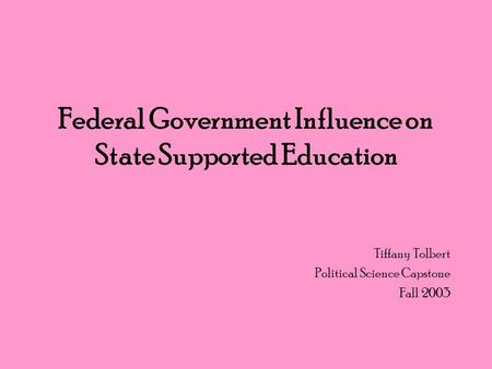 Federal Government Influence on State Supported Education Tiffany Tolbert Political Science Capstone Fall 2003.