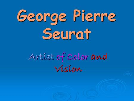 George Pierre Seurat Artist of Color and Vision.