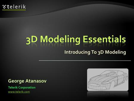 Introducing To 3D Modeling George Atanasov Telerik Corporation www.telerik.com.