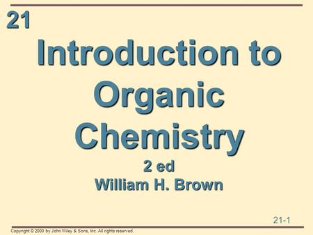 21 21-1 Copyright © 2000 by John Wiley & Sons, Inc. All rights reserved. Introduction to Organic Chemistry 2 ed William H. Brown.