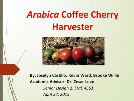 Arabica Coffee Cherry Harvester By: Joselyn Castillo, Kevin Ward, Brooke Willin Academic Advisor: Dr. Cesar Levy Senior Design 1: EML 4551 April 22, 2015.