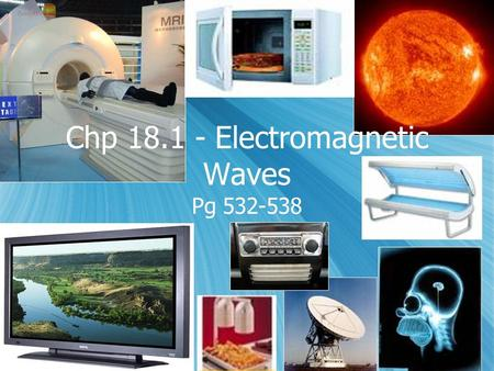 Chp 18.1 - Electromagnetic Waves Pg 532-538. Electromagnetic waves  Waves make it possible for us to:  Heat up our food in the Microwave oven  Take.