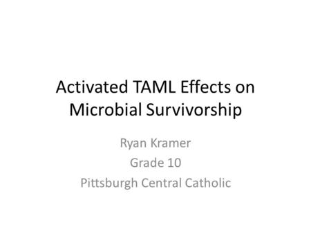 Activated TAML Effects on Microbial Survivorship Ryan Kramer Grade 10 Pittsburgh Central Catholic.