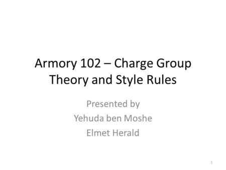 Armory 102 – Charge Group Theory and Style Rules Presented by Yehuda ben Moshe Elmet Herald 1.