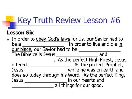 Key Truth Review Lesson #6 Lesson Six In order to obey God's laws for us, our Savior had to be a ________________. In order to live and die in our place,