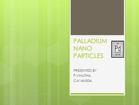 PALLADIUM NANO PARTICLES PRESENTED BY P.VINUTHA, CA14M004.