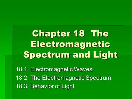 Chapter 18 The <strong>Electromagnetic</strong> Spectrum and Light 18.1 <strong>Electromagnetic</strong> Waves 18.2 The <strong>Electromagnetic</strong> Spectrum 18.3 Behavior of Light.