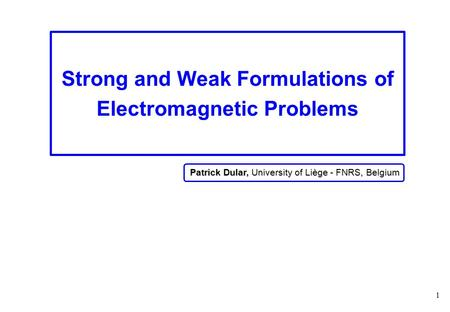 1 Strong and Weak Formulations of Electromagnetic Problems Patrick Dular, University of Liège - FNRS, Belgium.