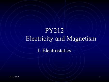 15. 8. 20031 PY212 Electricity and Magnetism I. Electrostatics.