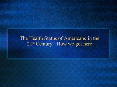 The Health Status of Americans in the 21 st Century: How we got here.