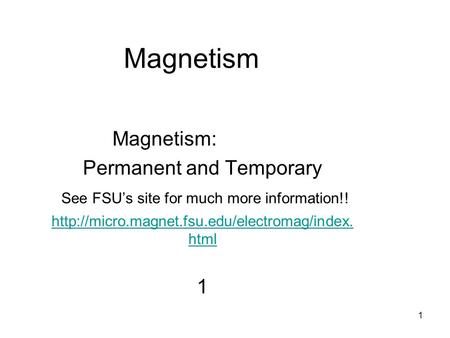 1 Magnetism Magnetism: Permanent and Temporary See FSU's site for much more information!!  html 1.