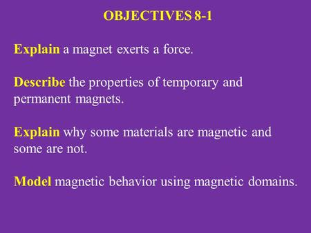 OBJECTIVES 8-1 Explain a magnet exerts a force. Describe the properties of temporary and permanent magnets. Explain why some materials are magnetic and.