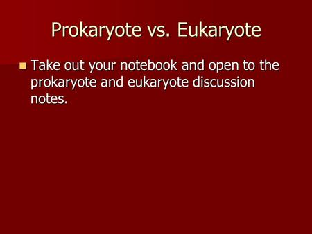 Prokaryote vs. Eukaryote Take out your notebook and open to the prokaryote and eukaryote discussion notes. Take out your notebook and open to the prokaryote.