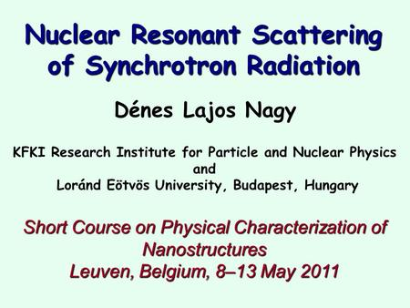 Nuclear Resonant Scattering of Synchrotron Radiation Dénes Lajos Nagy KFKI Research Institute for Particle and Nuclear Physics and Loránd Eötvös University,