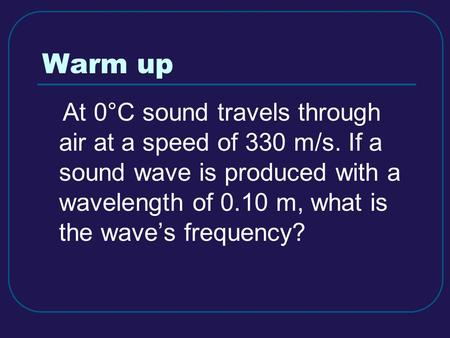 Warm up At 0°C sound travels through air at a speed of 330 m/s. If a sound wave is produced with a wavelength of 0.10 m, what is the wave's frequency?