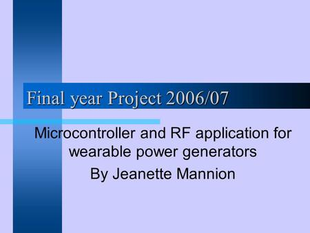 Final year Project 2006/07 Microcontroller and RF application for wearable power generators By Jeanette Mannion.