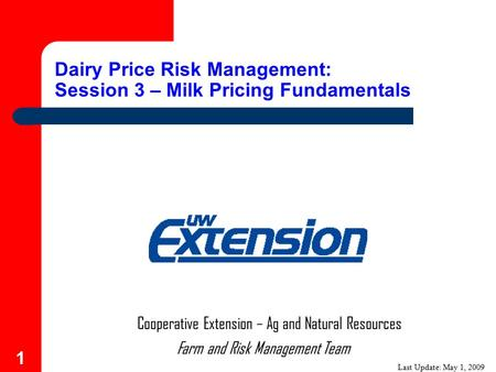 1 Farm and Risk Management Team Cooperative Extension – Ag and Natural Resources Dairy Price Risk Management: Session 3 – Milk Pricing Fundamentals Last.