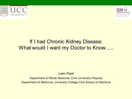 If I had Chronic Kidney Disease: What would I want my Doctor to Know….. Liam Plant Department of Renal Medicine, Cork University Hospital Department of.