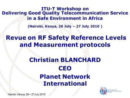 Nairobi, Kenya, 26 – 27July 2010 Revue on RF Safety Reference Levels and Measurement protocols Christian BLANCHARD CEO Planet Network International ITU-T.