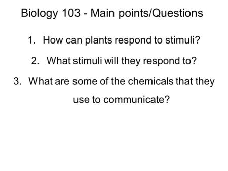 Biology 103 - Main points/Questions 1.How can plants respond to stimuli? 2.What stimuli will they respond to? 3.What are some of the chemicals that they.